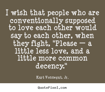 Kurt Vonnegut, Jr. picture quote - I wish that people who are conventionally supposed to love each.. - Love quotes