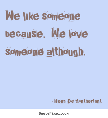 We like someone because.  we love someone although. Henri De Montherlant greatest love quotes