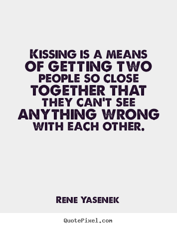 Love quote - Kissing is a means of getting two people so close together..