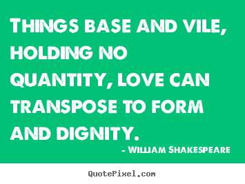 Quotes about love - Things base and vile, holding no quantity, love can transpose to..