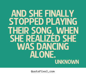 Love quotes - And she finally stopped playing their song, when she realized..