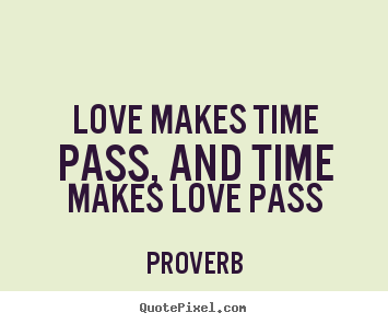Quotes about love - Love makes time pass, and time makes love pass