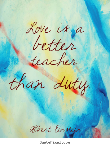 Albert Einstein photo sayings - Love is a better teacher than duty.  - Love quotes