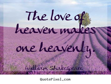 The love of heaven makes one heavenly. William Shakespeare  greatest love quotes