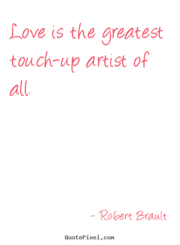 Love is the greatest touch-up artist of all. Robert Brault good love quote