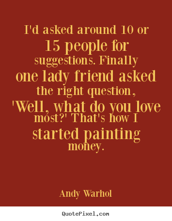 Andy Warhol pictures sayings - I'd asked around 10 or 15 people for suggestions. finally one.. - Love quotes