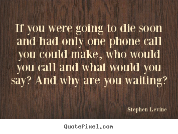 If you were going to die soon and had only one phone.. Stephen Levine best love quote