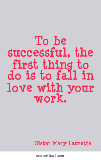 Love quote - To be successful, the first thing to do is to fall in love with your..