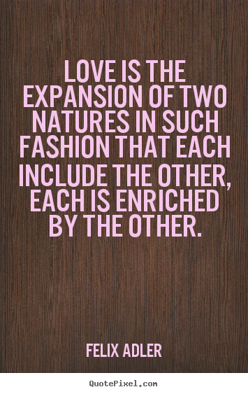 Love quotes - Love is the expansion of two natures in such fashion that each include..