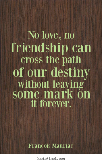 No love, no friendship can cross the path of our destiny without leaving.. Francois Mauriac  love quotes