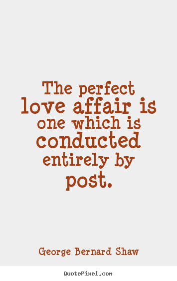 George Bernard Shaw picture quotes - The perfect love affair is one which is conducted.. - Love quotes