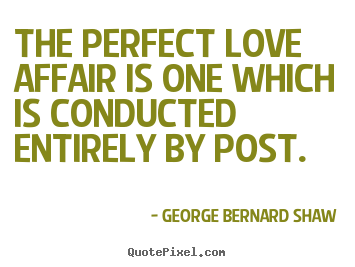 The perfect love affair is one which is conducted entirely.. George Bernard Shaw great love quote