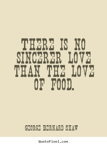 Quotes about love - There is no sincerer love than the love of food.