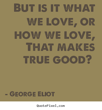 Love quotes - But is it what we love, or how we love, that..