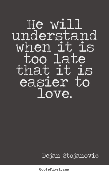 Dejan Stojanovic picture quotes - He will understand when it is too late that it is easier to love. - Love quotes