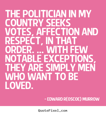 Love quotes - The politician in my country seeks votes, affection..