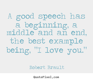 Create picture quotes about love - A good speech has a beginning, a middle and an end,..
