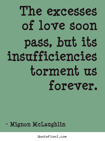 Quotes about love - The excesses of love soon pass, but its insufficiencies torment..