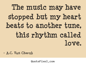 The music may have stopped but my heart beats to another tune,.. A.C. Van Cherub famous love sayings