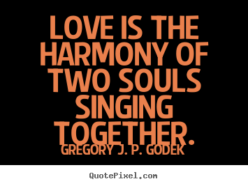 Love is the harmony of two souls singing.. Gregory J. P. Godek popular love quote
