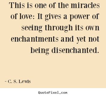 Love quote - This is one of the miracles of love: it gives a power..