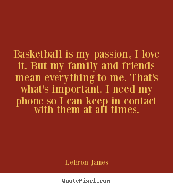 LeBron James photo quote - Basketball is my passion, i love it. but my family and friends.. - Love quotes