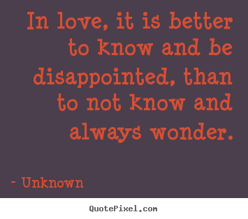Love quote - In love, it is better to know and be disappointed,..