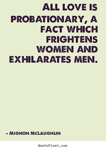 Quotes about love - All love is probationary, a fact which frightens women..