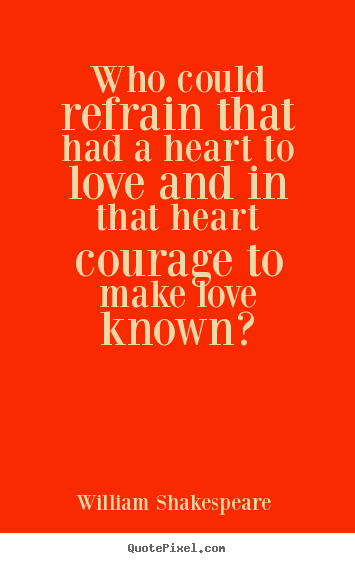 William Shakespeare  image quotes - Who could refrain that had a heart to love and in that.. - Love quotes
