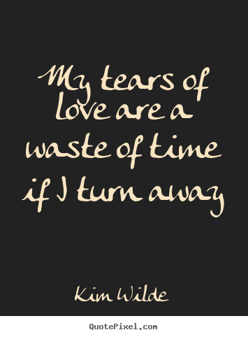 Quotes about love - My tears of love are a waste of time if i turn away