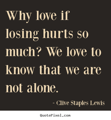 Quotes about love - Why love if losing hurts so much? we love to know that..