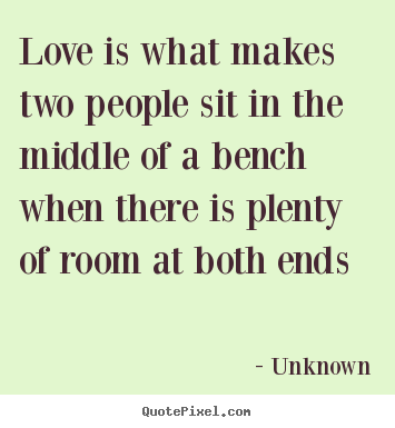 Love is what makes two people sit in the.. Unknown top love quotes