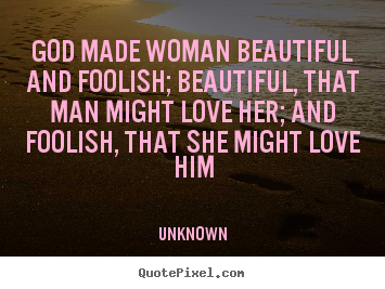 How to design poster quote about love - God made woman beautiful and foolish; beautiful, that man might love..