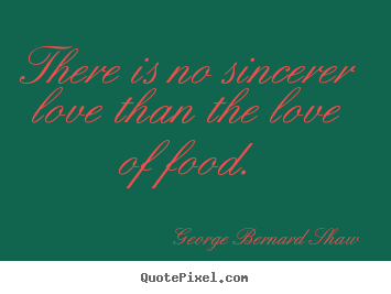 George Bernard Shaw picture quotes - There is no sincerer love than the love of food. - Love sayings