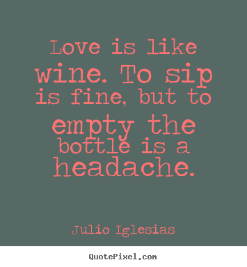 Create graphic picture quotes about love - Love is like wine. to sip is fine, but to empty the bottle is a headache.