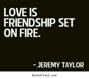 Love is friendship set on fire. Jeremy Taylor good love quotes
