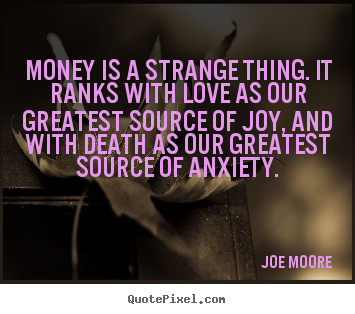 Joe Moore picture quotes - Money is a strange thing. it ranks with love.. - Love quote