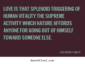 Love is that splendid triggering of human vitality the supreme activity.. Jose Ortega Y Gasset great love quotes