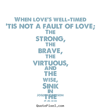 Love sayings - When love's well-timed 'tis not a fault of love; the strong, the..