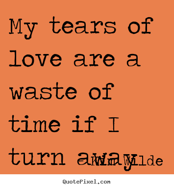 Love sayings - My tears of love are a waste of time if i turn away