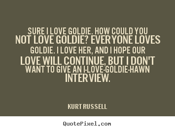 Quotes about love - Sure i love goldie. how could you not love goldie? everyone loves goldie...
