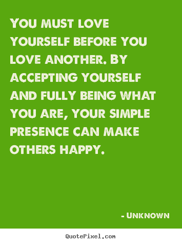 Design custom picture quotes about love - You must love yourself before you love another. by accepting..