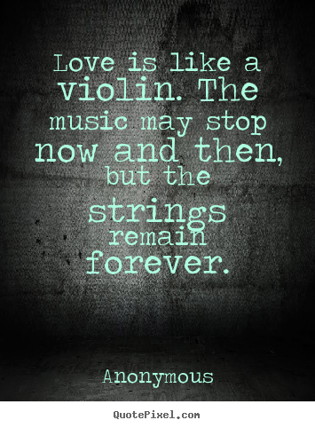 Love is like a violin. the music may stop now and then, but the strings.. Anonymous  love sayings