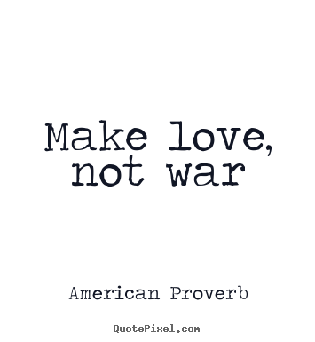 Make love, not war American Proverb famous love quotes
