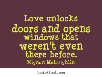 Love unlocks doors and opens windows that weren't even there.. Mignon McLaughlin  love sayings