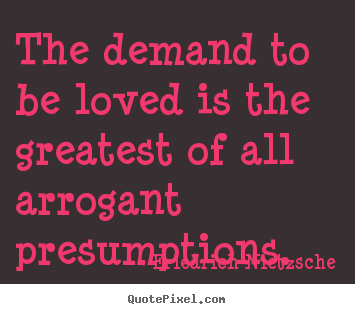 Quotes about love - The demand to be loved is the greatest of all arrogant presumptions.