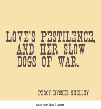 Love's pestilence, and her slow dogs of war.  Percy Bysshe Shelley popular love quote