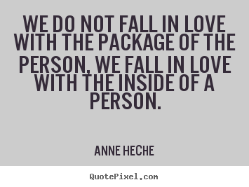 We do not fall in love with the package of the person,.. Anne Heche  love quotes