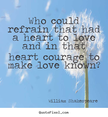 Who could refrain that had a heart to love.. William Shakespeare  best love quotes