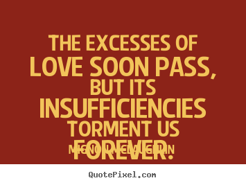 Mignon McLaughlin poster quotes - The excesses of love soon pass, but its insufficiencies.. - Love quote